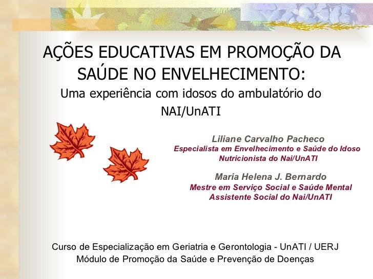 AÇÕES EDUCATIVAS EM PROMOÇÃO DA SAÚDE NO ENVELHECIMENTO: Uma experiência com idosos do ambulatório do NAI/UnATI Liliane Ca...