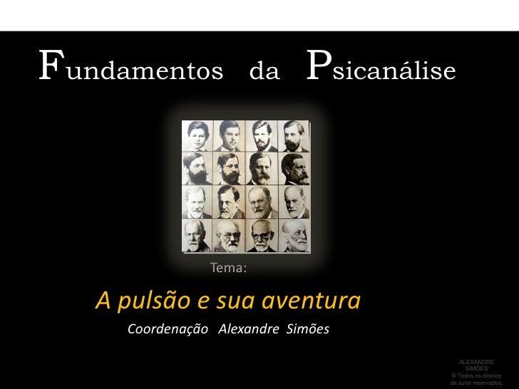 Fundamentos   da   Psicanálise<br />Tema: <br />A pulsão e sua aventura<br />Coordenação   Alexandre  Simões<br />ALEXANDR...