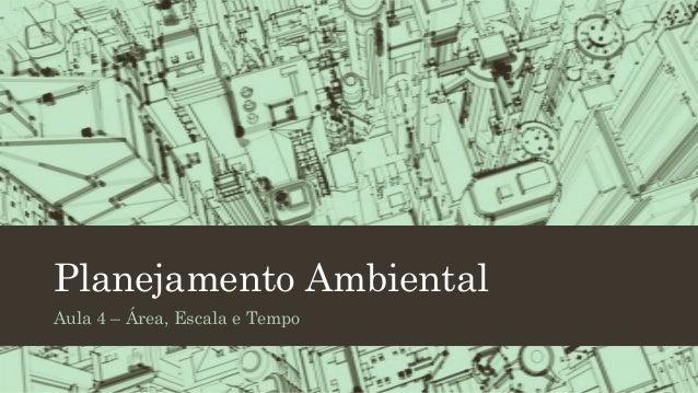 Planejamento Ambiental Aula 4 – Área, Escala e Tempo
