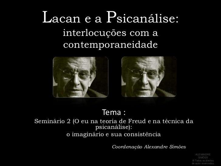 Lacan e a Psicanálise:interlocuções com a contemporaneidade<br />Tema : <br />Seminário 2 (O eu na teoria de Freud e na té...