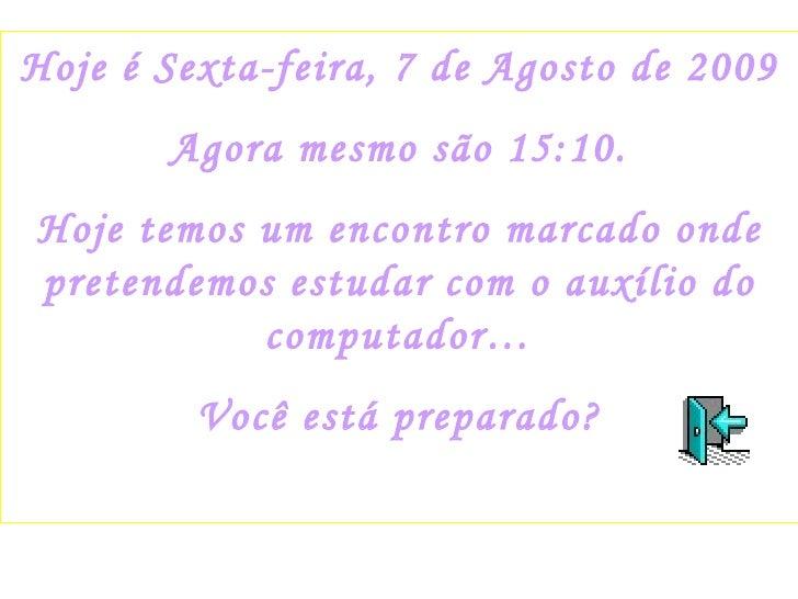 Hoje é  Sexta-feira, 7 de Agosto de 2009 Agora mesmo são  15:09 . Hoje temos um encontro marcado onde pretendemos estudar ...