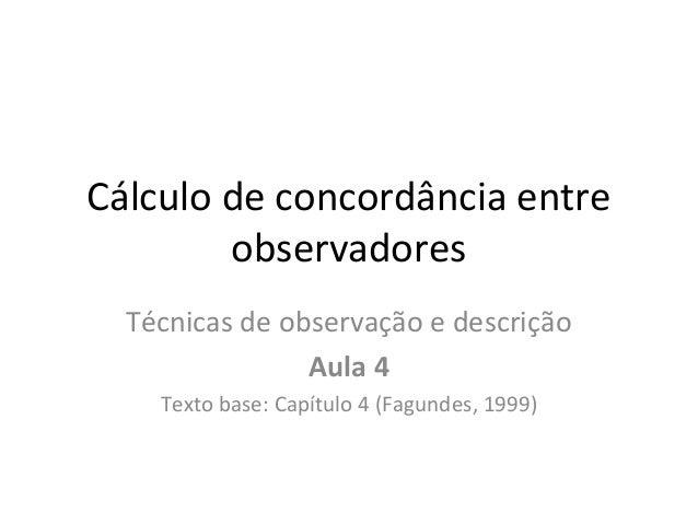 Cálculo de concordância entre observadores Técnicas de observação e descrição Aula 4 Texto base: Capítulo 4 (Fagundes, 199...