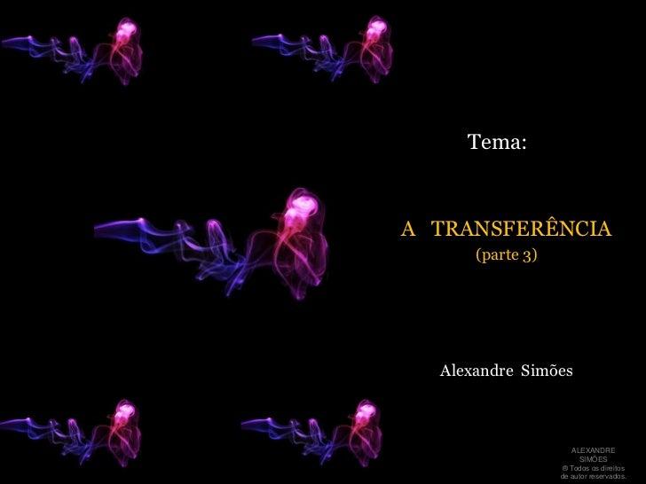 Tema:<br />A   TRANSFERÊNCIA<br />(parte 3)  <br />Alexandre  Simões<br />ALEXANDRE SIMÕES <br />® Todos os direitos  de a...