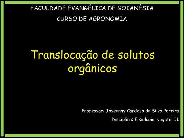 FACULDADE EVANGÉLICA DE GOIANÉSIA CURSO DE AGRONOMIA  Translocação de solutos orgânicos  Professor: Joseanny Cardoso da Si...