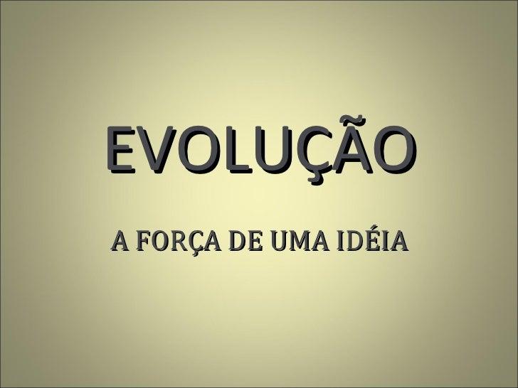 EVOLUÇÃO A FORÇA DE UMA IDÉIA
