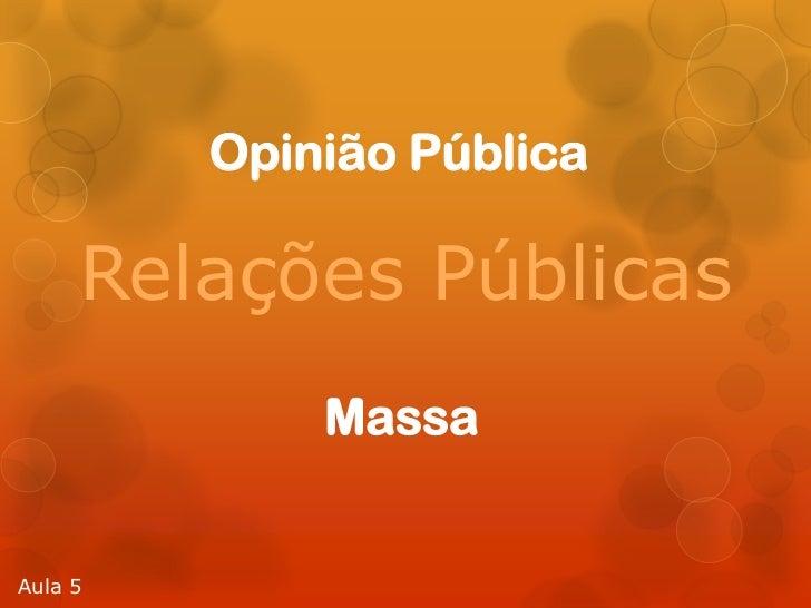 Opinião Pública     Relações Públicas             MassaAula 5