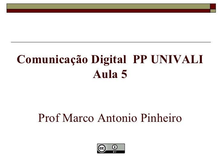 Comunicação Digital PP UNIVALI            Aula 5   Prof Marco Antonio Pinheiro