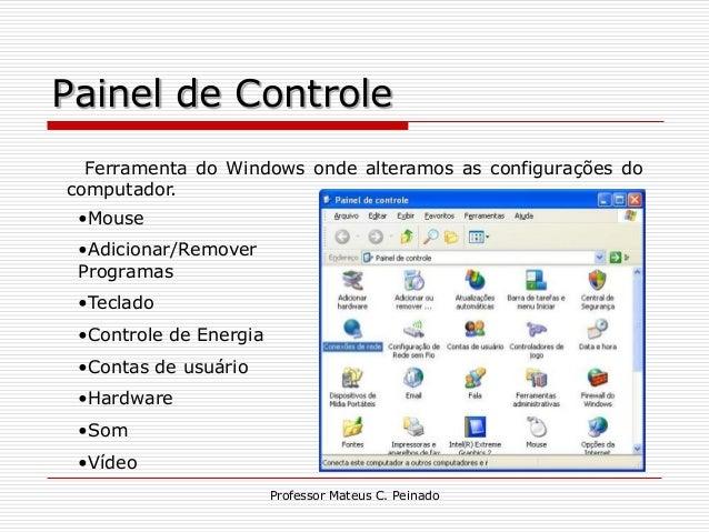 Painel de Controle  Ferramenta do Windows onde alteramos as configurações docomputador. •Mouse •Adicionar/Remover Programa...