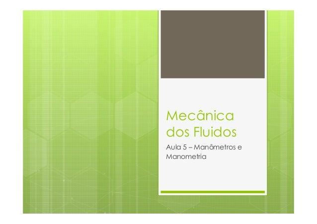 Mecânicados FluidosAula 5 – Manômetros eManometria