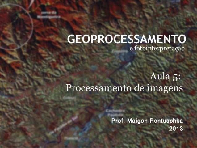 GEOPROCESSAMENTOe fotointerpretaçãoProf. Maigon Pontuschka2013Aula 5:Processamento de imagens