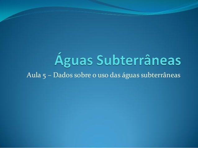 Aula 5 – Dados sobre o uso das águas subterrâneas