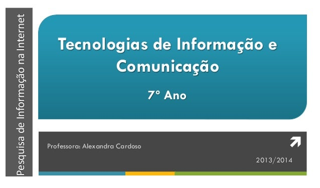 PesquisadeInformaçãonaInternet Tecnologias de Informação e Comunicação 7º Ano Professora: Alexandra Cardoso 2013/2014 
