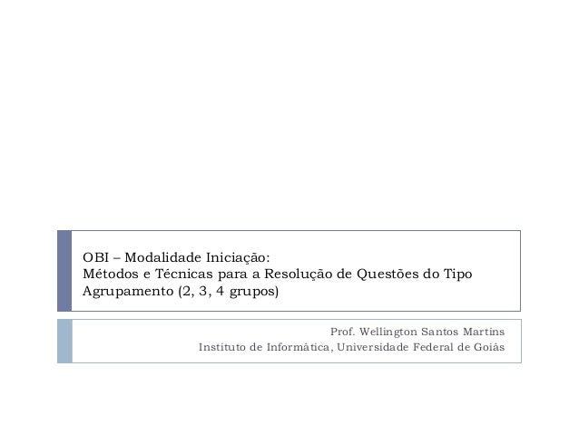 OBI – Modalidade Iniciação: Métodos e Técnicas para a Resolução de Questões do Tipo Agrupamento (2, 3, 4 grupos) Prof. Wel...