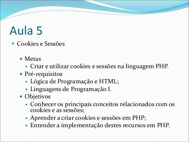 Aula 5   Cookies e Sessões   Metas   Criar e utilizar cookies e sessões na linguagem PHP.   Pré-requisitos   Lógica d...