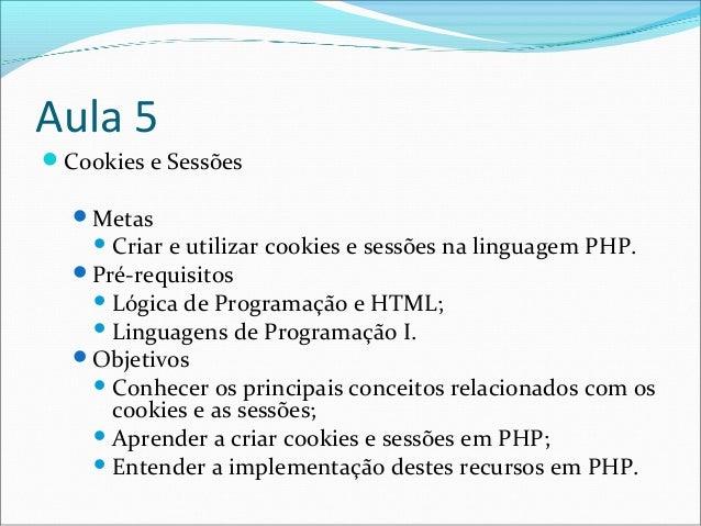 Aula 5  Cookies e Sessões  Metas  Criar e utilizar cookies e sessões na linguagem PHP.  Pré-requisitos  Lógica de Pro...
