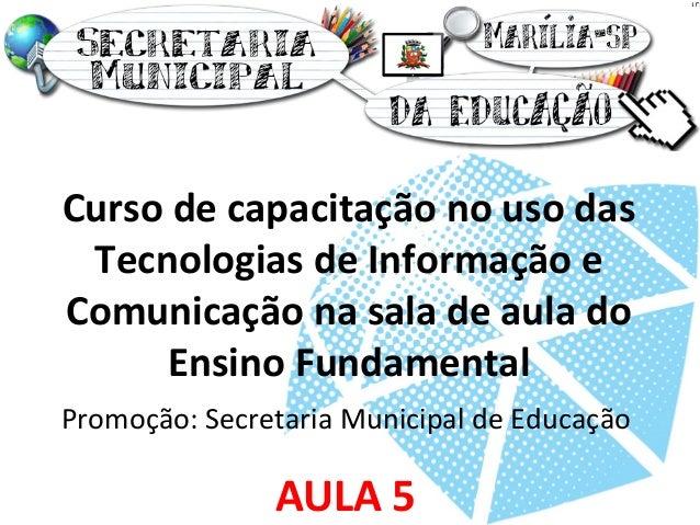Curso de capacitação no uso das  Tecnologias de Informação e  Comunicação na sala de aula do  Ensino Fundamental  Promoção...