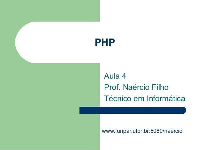 PHP Aula 4 Prof. Naércio Filho Técnico em Informática www.funpar.ufpr.br:8080/naercio