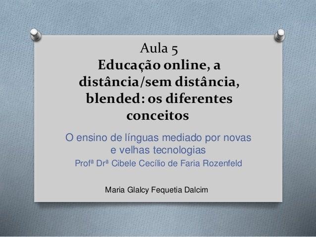Aula 5 Educação online, a distância/sem distância, blended: os diferentes conceitos O ensino de línguas mediado por novas ...