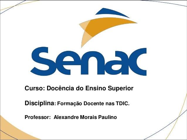Curso: Docência do Ensino Superior Disciplina: Formação Docente nas TDIC. Professor: Alexandre Morais Paulino