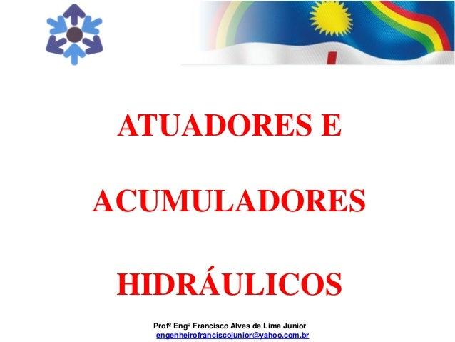 Profº Engº Francisco Alves de Lima Júnior engenheirofranciscojunior@yahoo.com.br ATUADORES E ACUMULADORES HIDRÁULICOS