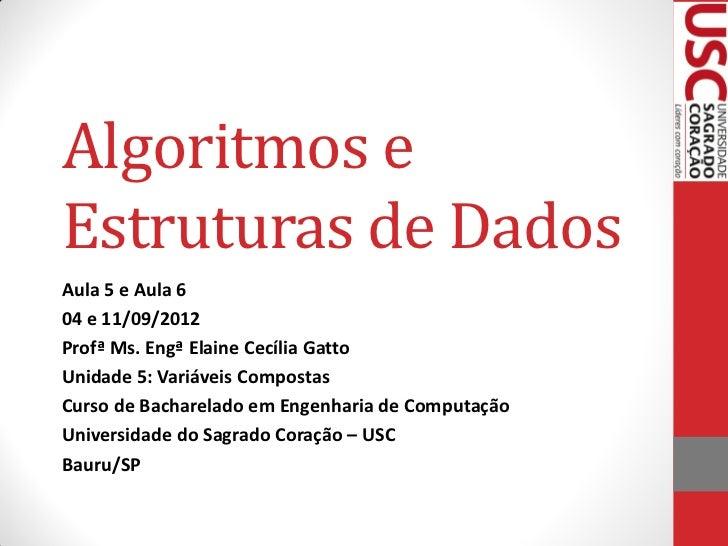 Algoritmos eEstruturas de DadosAula 5 e Aula 604 e 11/09/2012Profª Ms. Engª Elaine Cecília GattoUnidade 5: Variáveis Compo...