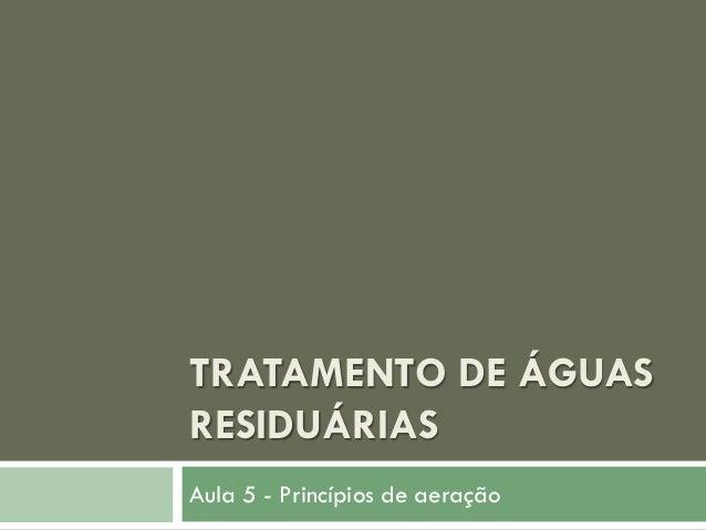 TRATAMENTO DE ÁGUAS RESIDUÁRIAS Aula 5 - Princípios de aeração