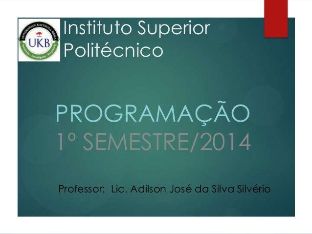 Instituto Superior Politécnico PROGRAMAÇÃO 1º SEMESTRE/2014 Professor: Lic. Adilson José da Silva Silvério