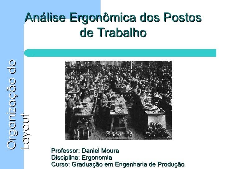 Professor: Daniel Moura Disciplina: Ergonomia Curso: Graduação em Engenharia de Produção Análise Ergonômica dos Postos de ...