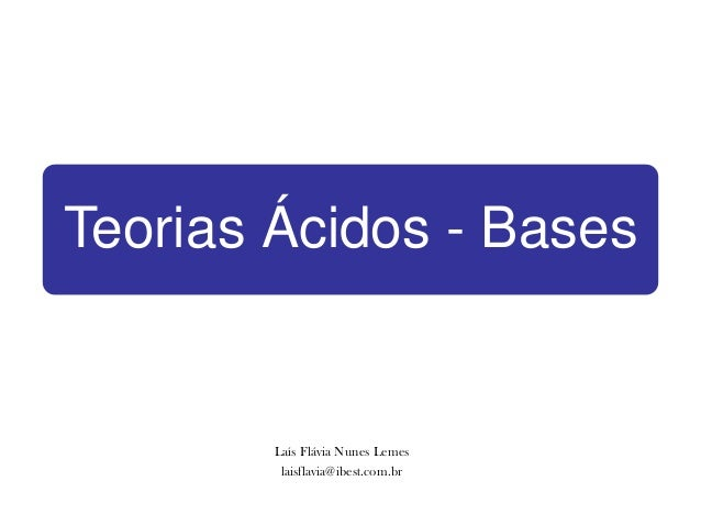 Teorias Ácidos - Bases        Laís Flávia Nunes Lemes         laisflavia@ibest.com.br