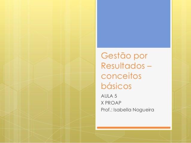Gestão porResultados –conceitosbásicosAULA 5X PROAPProf.: Isabella Nogueira