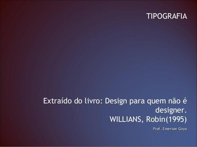 Prof. Emerson GoyaProf. Emerson Goya TIPOGRAFIA Extraído do livro: Design para quem não é designer. WILLIANS, Robin(1995)