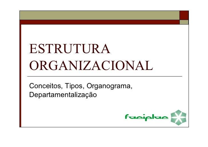 ESTRUTURA ORGANIZACIONAL Conceitos, Tipos, Organograma, Departamentalização