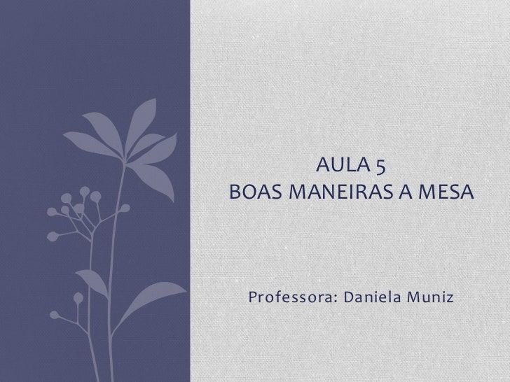 AULA 5BOAS MANEIRAS A MESA Professora: Daniela Muniz