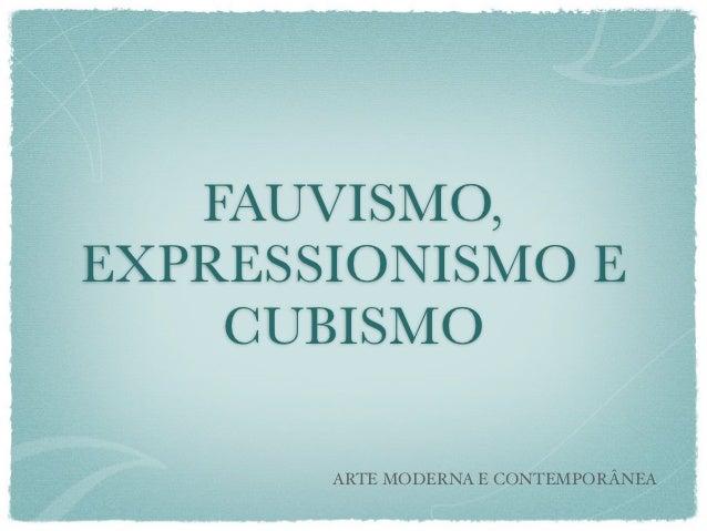 FAUVISMO,EXPRESSIONISMO E    CUBISMO       ARTE MODERNA E CONTEMPORÂNEA