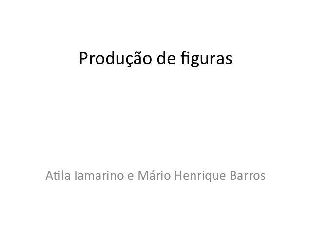 Produção de figuras A/la Iamarino e Mário Henrique Barros