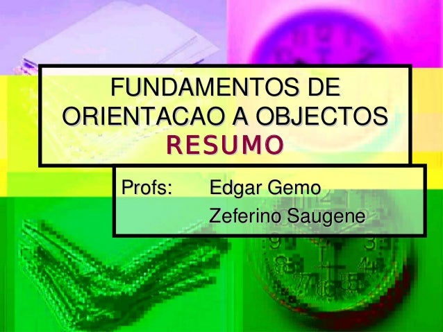 FUNDAMENTOS DEORIENTACAO A OBJECTOS       RESUMO   Profs:   Edgar Gemo            Zeferino Saugene