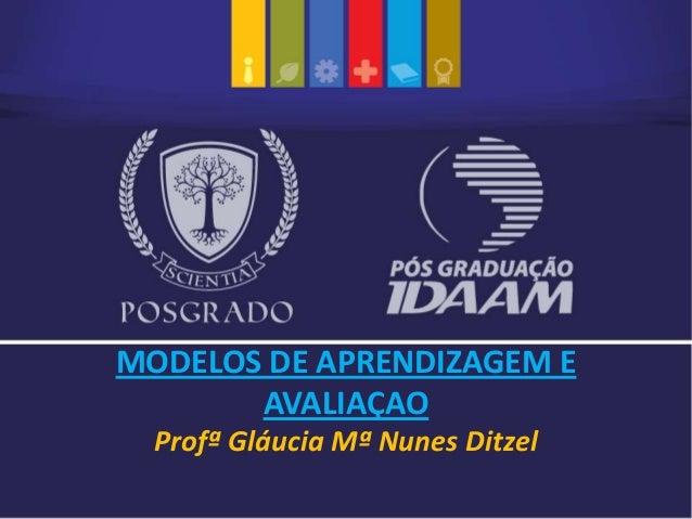 Profª Gláucia Mª Nunes Ditzel MODELOS DE APRENDIZAGEM E AVALIAÇAO