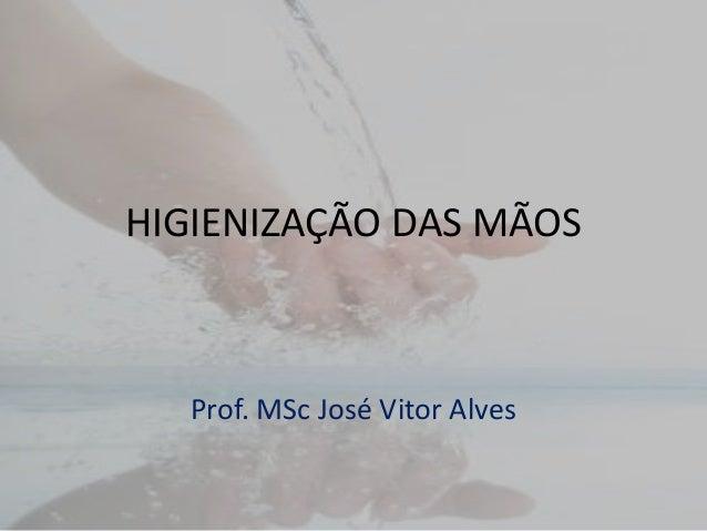 HIGIENIZAÇÃO DAS MÃOS Prof. MSc José Vitor Alves