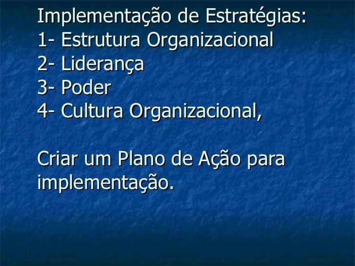 Implementação de Estratégias: 1- Estrutura Organizacional  2- Liderança 3- Poder 4- Cultura Organizacional,  Criar um Plan...