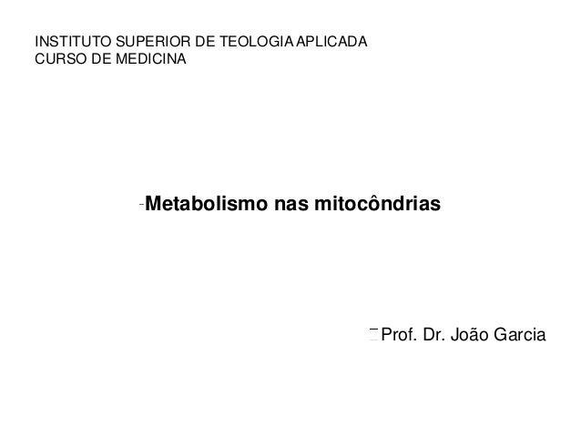 Metabolismo nas mitocôndrias Prof. Dr. João Garcia INSTITUTO SUPERIOR DE TEOLOGIA APLICADA CURSO DE MEDICINA
