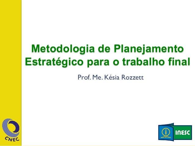 Metodologia de Planejamento  Estratégico para o trabalho final  Prof. Me. Késia Rozzett