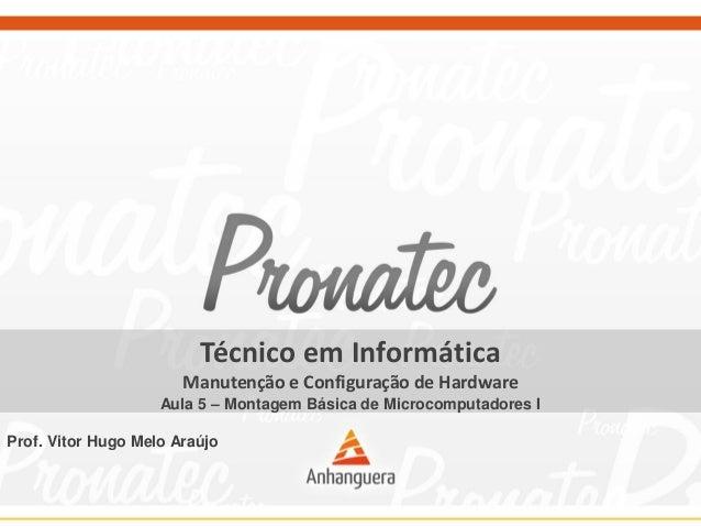 Técnico em Informática Manutenção e Configuração de Hardware Aula 5 – Montagem Básica de Microcomputadores I Prof. Vitor H...