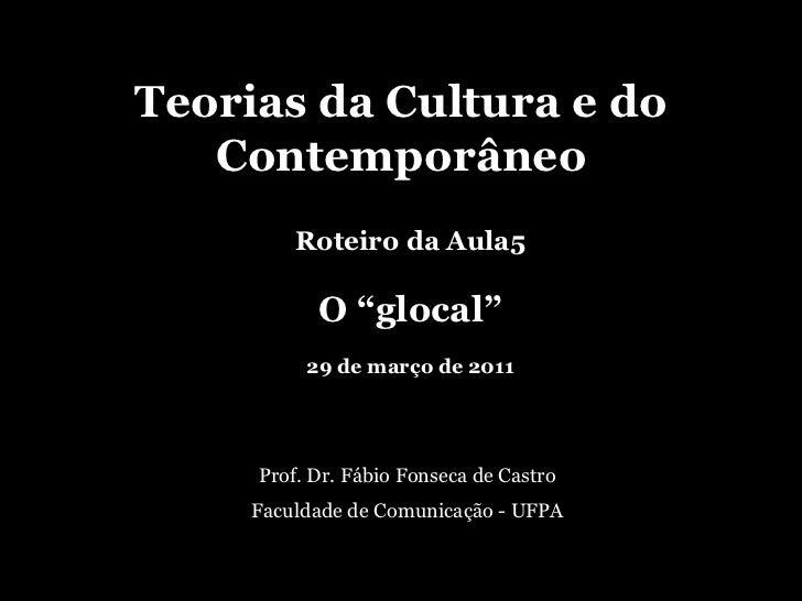 """Teorias da Cultura e do Contemporâneo<br />Roteiro da Aula5<br />O """"glocal""""<br />29 de março de 2011<br />Prof. Dr. Fábio ..."""