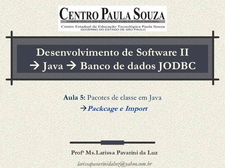 Desenvolvimento de Software II Java  Banco de dados JODBC      Aula 5: Pacotes de classe em Java           Packcage e I...