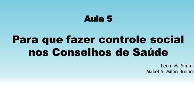 Aula 5 Para que fazer controle social nos Conselhos de Saúde Leoni M. Simm Mabel S. Milan Bueno