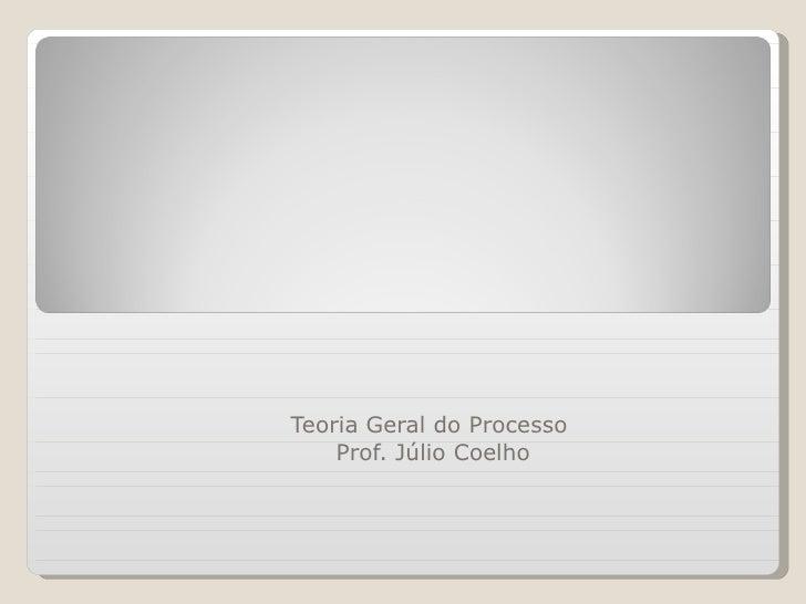 PRINCÍPIOS GERAIS DO PROCESSO Teoria Geral do Processo  Prof. Júlio Coelho