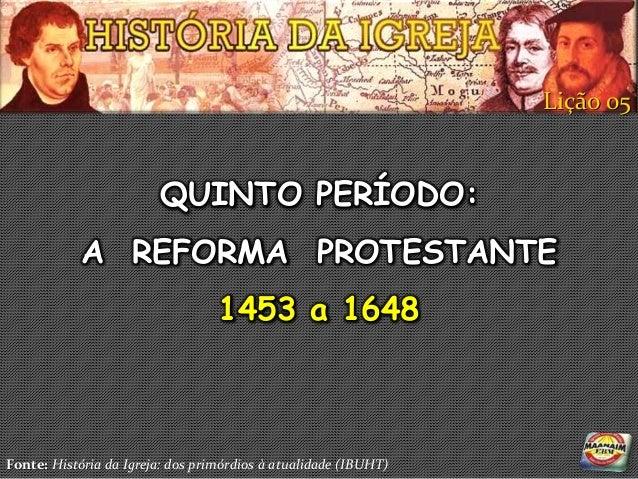 Lição 05                        QUINTO PERÍODO:            A REFORMA PROTESTANTE                                  1453 a 1...