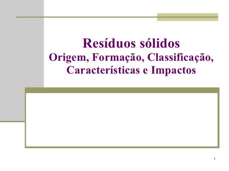 Resíduos sólidos Origem, Formação, Classificação, Características e Impactos