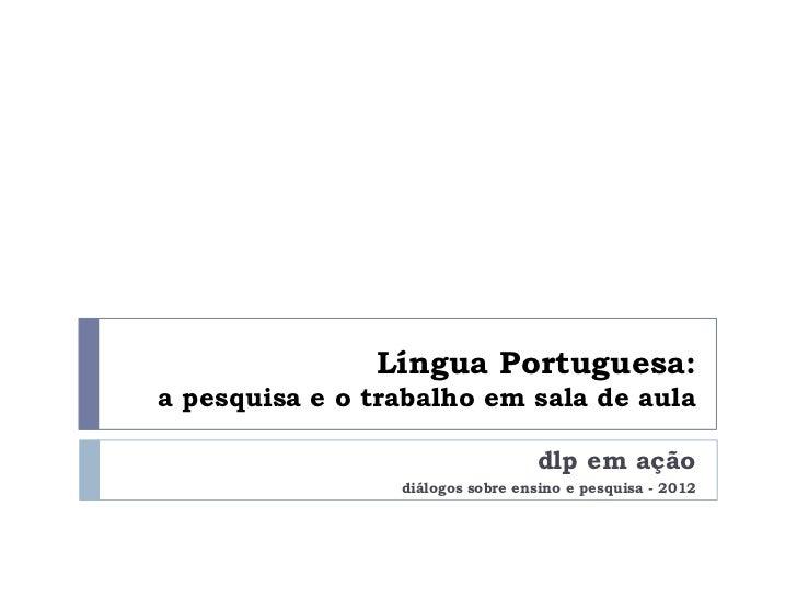 Língua Portuguesa:a pesquisa e o trabalho em sala de aula                                  dlp em ação                 diá...