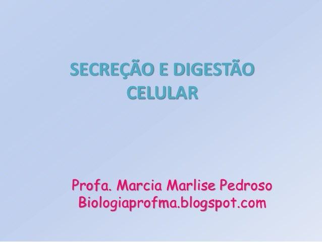 SECREÇÃO E DIGESTÃO      CELULARProfa. Marcia Marlise Pedroso Biologiaprofma.blogspot.com